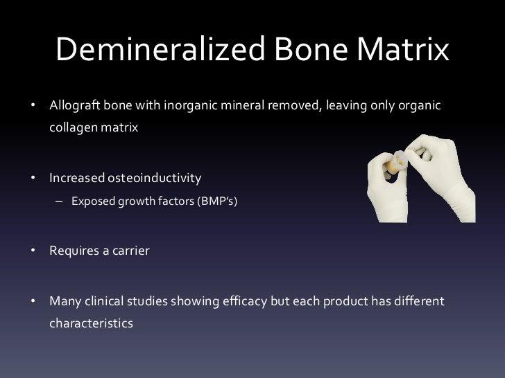 Demineralized Bone Matrix• Allograft bone with inorganic mineral removed, leaving only organic   collagen matrix• Increase...