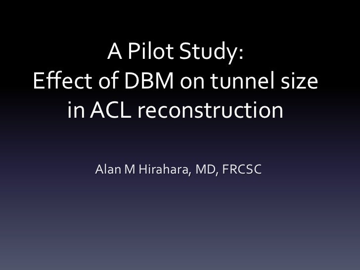 A Pilot Study:Effect of DBM on tunnel size   in ACL reconstruction      Alan M Hirahara, MD, FRCSC
