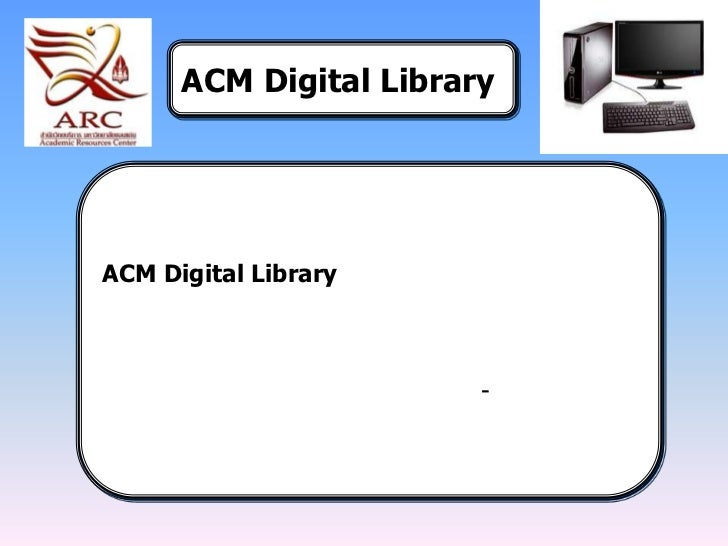 ACM Digital Library<br />ACM Digital Library  <br />ให้ข้อมูลเอกสารฉบับเต็มกว่า 300 ชื่อ จากวารสาร <br />นิตยสาร รายงานควา...