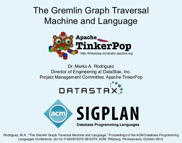 The Gremlin Graph Traversal Machine and Language Dr. Marko A. Rodriguez Director of Engineering at DataStax, Inc. Project ...