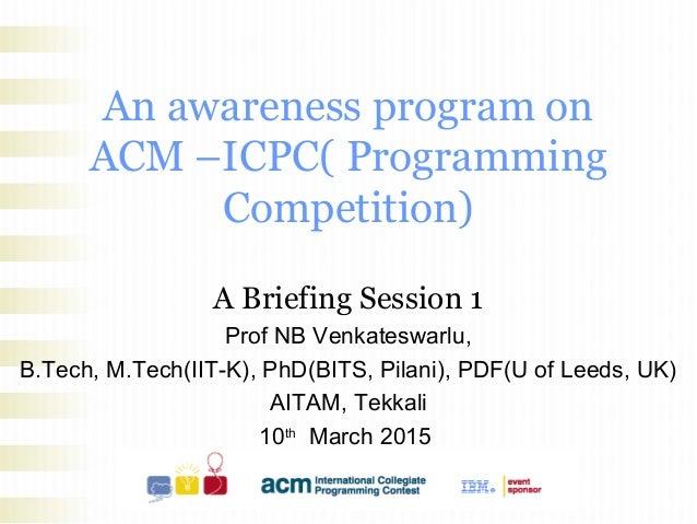 An awareness program on ACM –ICPC( Programming Competition) A Briefing Session 1 Prof NB Venkateswarlu, B.Tech, M.Tech(IIT...