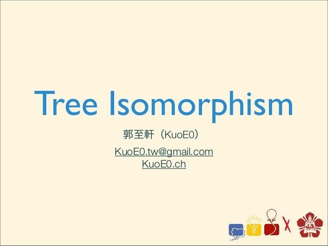 Tree Isomorphism郭至軒(KuoE0)KuoE0.tw@gmail.comKuoE0.ch
