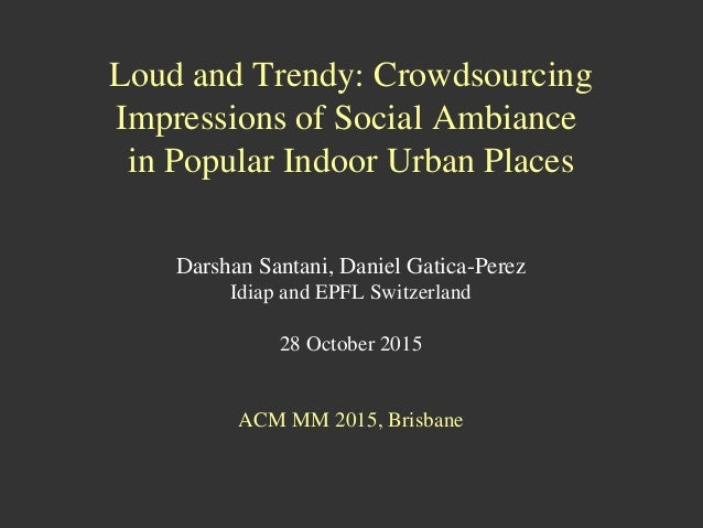 Loud and Trendy: Crowdsourcing Impressions of Social Ambiance in Popular Indoor Urban Places Darshan Santani, Daniel Gatic...