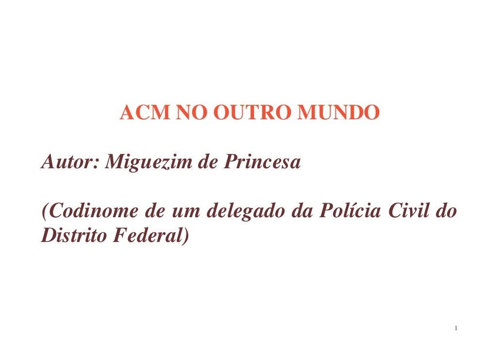 ACM NO OUTRO MUNDO  Autor: Miguezim de Princesa  (Codinome de um delegado da Polícia Civil do Distrito Federal)           ...