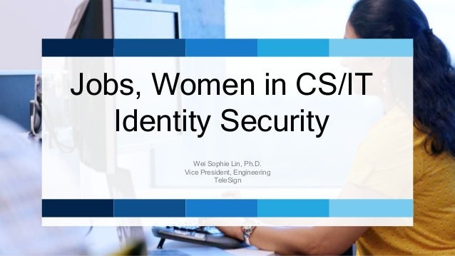 Jobs, Women in CS/IT Identity Security Wei Sophie Lin, Ph.D. Vice President, Engineering TeleSign