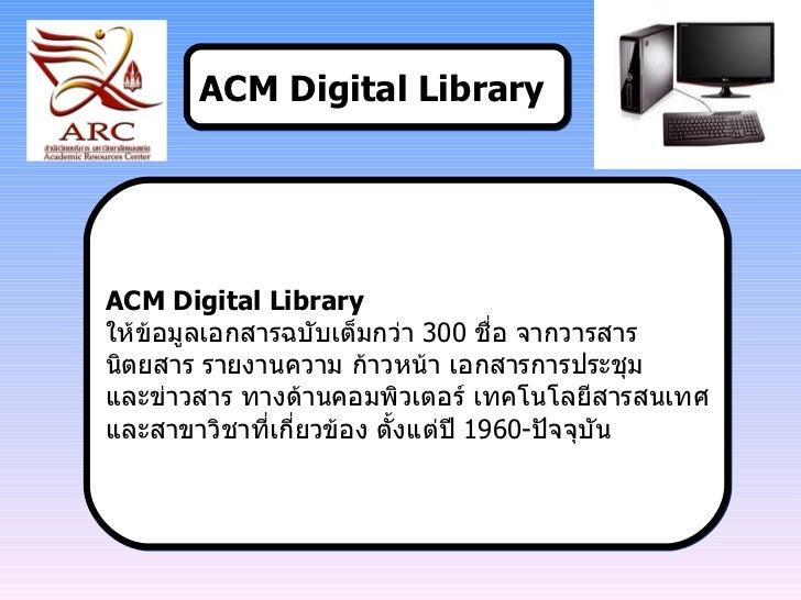 ACM Digital Library   ACM Digital Library  ให้ข้อมูลเอกสารฉบับเต็มกว่า  300  ชื่อ จากวารสาร  นิตยสาร รายงานความ ก้าวหน้า เ...