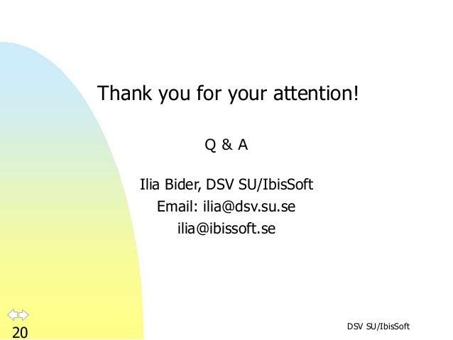 DSV SU/IbisSoft 20 Thank you for your attention! Q & A Ilia Bider, DSV SU/IbisSoft Email: ilia@dsv.su.se ilia@ibissoft.se