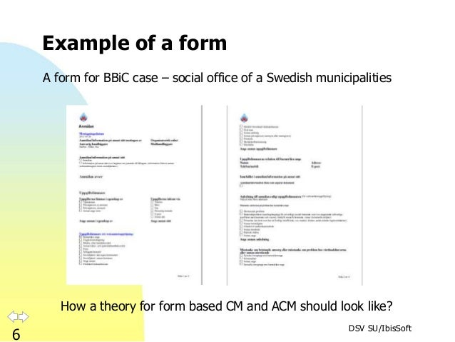 DSV SU/IbisSoft 6 Example of a form How a theory for form based CM and ACM should look like? A form for BBiC case – social...