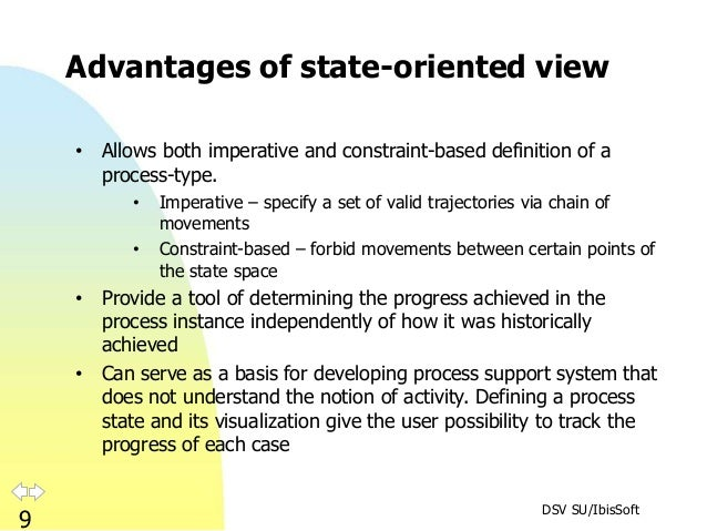 DSV SU/IbisSoft 9 Advantages of state-oriented view • Allows both imperative and constraint-based definition of a process-...