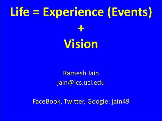 Life = Experience (Events) + Vision Ramesh Jain jain@ics.uci.edu FaceBook, Twitter, Google: jain49
