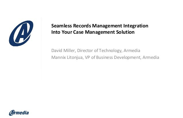Seamless Records Management Integration Into Your Case Management Solution David Miller, Director of Technology, Armedia M...