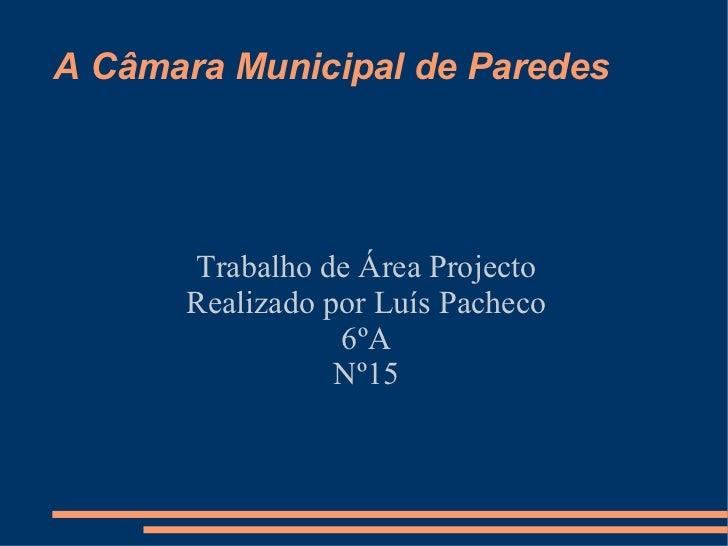 A Câmara Municipal de Paredes Trabalho de Área Projecto  Realizado por Luís Pacheco  6ºA  Nº15