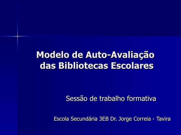 Modelo de Auto-Avaliação  das Bibliotecas Escolares Sessão de trabalho formativa Escola Secundária 3EB Dr. Jorge Correia -...