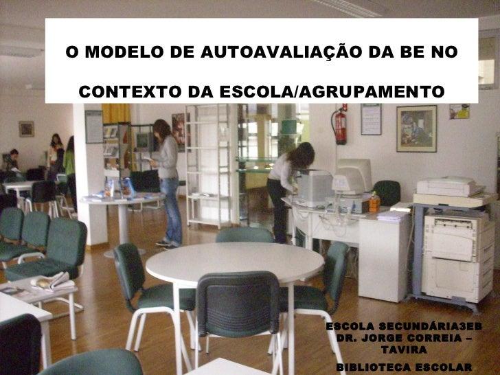 O MODELO DE AUTOAVALIAÇÃO DA BE NO CONTEXTO DA ESCOLA/AGRUPAMENTO ESCOLA SECUNDÁRIA3EB DR. JORGE CORREIA – TAVIRA BIBLIOTE...