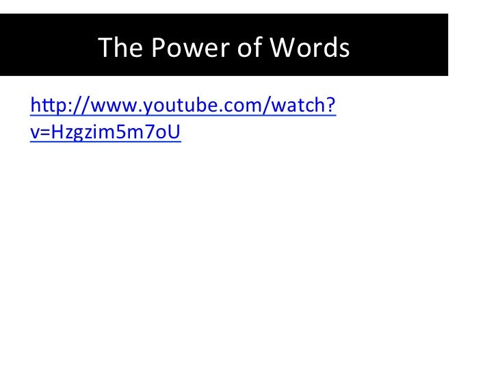 The	  Power	  of	  Words	  	  h-p://www.youtube.com/watch?v=Hzgzim5m7oU