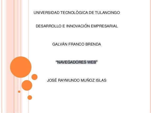 """UNIVERSIDAD TECNOLÓGICA DE TULANCINGO DESARROLLO E INNOVACIÓN EMPRESARIAL GALVÁN FRANCO BRENDA """"NAVEGADORES WEB"""" JOSÉ RAYM..."""