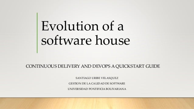 Evolution of a software house CONTINUOUS DELIVERY AND DEVOPS A QUICKSTART GUIDE SANTIAGO URIBE VELASQUEZ GESTION DE LA CAL...