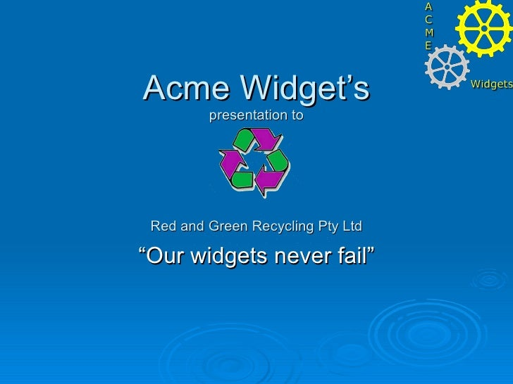 """Acme Widget's presentation to Red and Green Recycling Pty Ltd """"Our widgets never fail"""""""