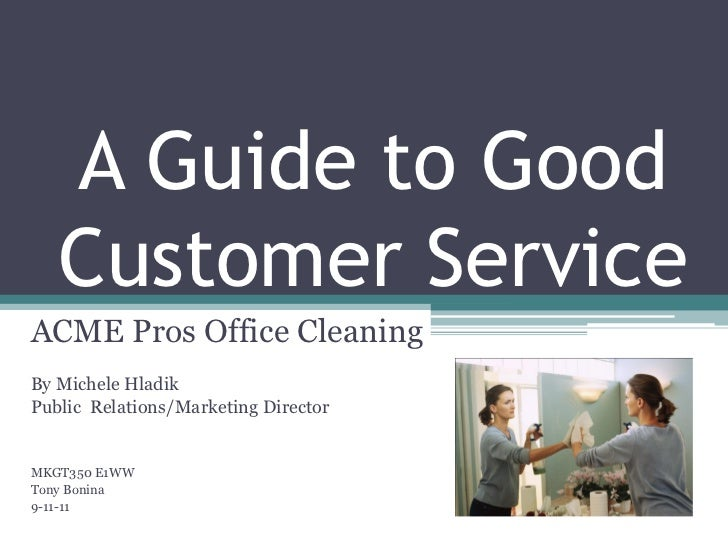 A Guide to Good   Customer ServiceACME Pros Office CleaningBy Michele HladikPublic Relations/Marketing DirectorMKGT350 E1W...