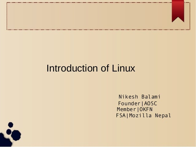 Introduction of Linux Nikesh Balami Founder AOSC Member OKFN FSA Mozilla Nepal