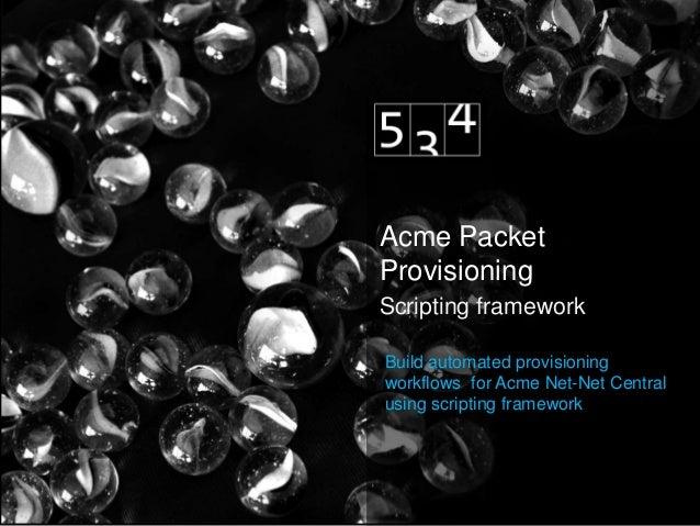 Acme PacketProvisioningScripting frameworkBuild automated provisioningworkflows for Acme Net-Net Centralusing scripting fr...