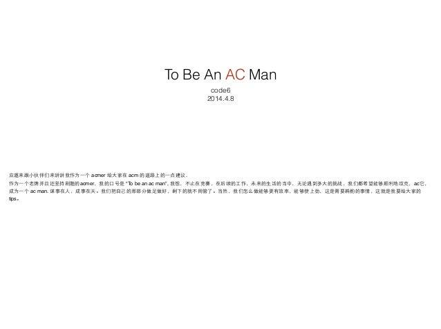 """To Be An AC Man code6 2014.4.8 应邀来跟⼩小伙伴们来讲讲我作为⼀一个 acmer 给⼤大家在 acm 的道路上的⼀一点建议.! 作为⼀一个⽼老牌并且还坚持刷题的acmer,我的⼝口号是 """"To be an ac m..."""