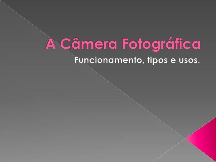 A Câmera Fotográfica<br />Funcionamento, tipos e usos.<br />