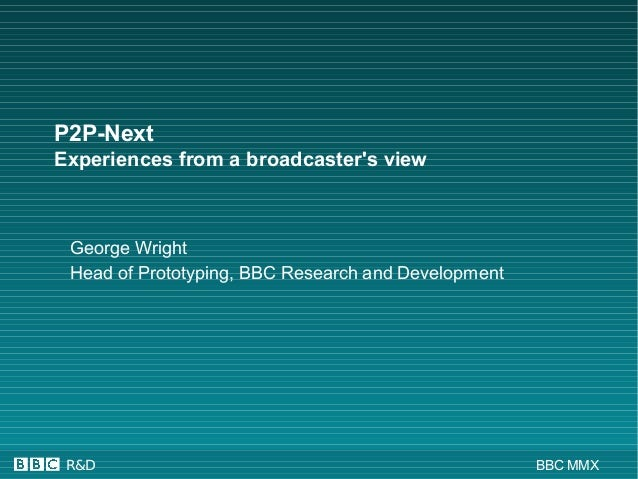 R&D BBC MMX P2P-Next Experiences from a broadcaster's view George Wright Head of Prototyping, BBC Research and Development