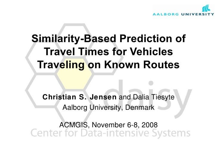 Similarity-Based Prediction of Travel Times for Vehicles Traveling on Known Routes Christian S. Jensen  and Dalia Tiesyte ...