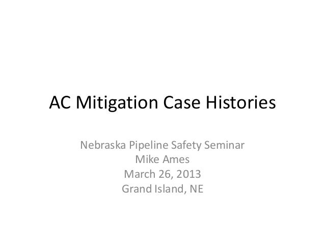 AC Mitigation Case Histories Nebraska Pipeline Safety Seminar Mike Ames March 26, 2013 Grand Island, NE