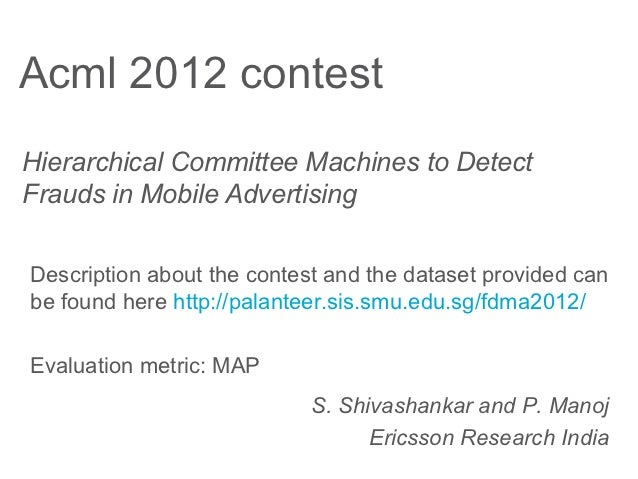 Acml 2012 contestHierarchical Committee Machines to DetectFrauds in Mobile AdvertisingDescription about the contest and th...