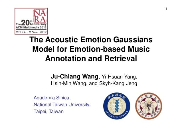 1 The Acoustic Emotion Gaussians Model for Emotion-based Music Annotation and Retrieval Ju-Chiang Wang, Yi-Hsuan Yang, Hsi...