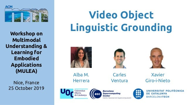 Video Object Linguistic GroundingWorkshop on Multimodal Understanding & Learning for Embodied Applications (MULEA) Nice, F...