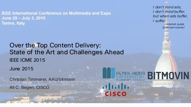 Over the Top Content Delivery: State of the Art and Challenges Ahead Christian Timmerer, AAU/bitmovin Ali C. Begen, CISCO ...