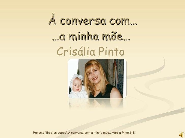 """À conversa com… …a minha mãe…   Crisália Pinto  Projecto """"Eu e os outros"""",À conversa com a minha mãe...Márcia Pi..."""