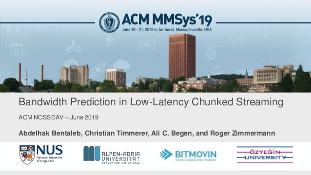 ACM NOSSDAV – June 2019 Bandwidth Prediction in Low-Latency Chunked Streaming Abdelhak Bentaleb, Christian Timmerer, Ali C...
