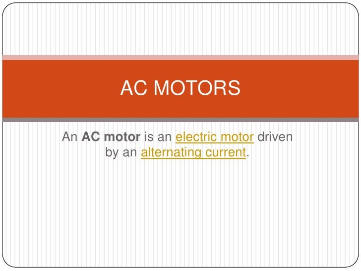 An AC motor is an electric motor driven by an alternating current.<br />AC MOTORS<br />