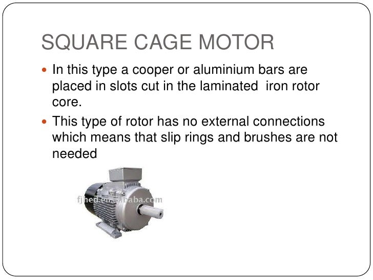 SQUARE CAGE MOTOR<br />In this type a cooper or aluminium bars are placed in slots cut in the laminated  iron rotor core.<...