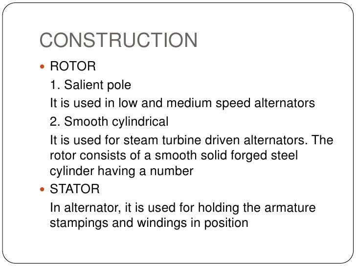 CONSTRUCTION<br />ROTOR<br />1. Salient pole   <br />It is used in low and medium speed alternators<br />2. Smooth cyli...