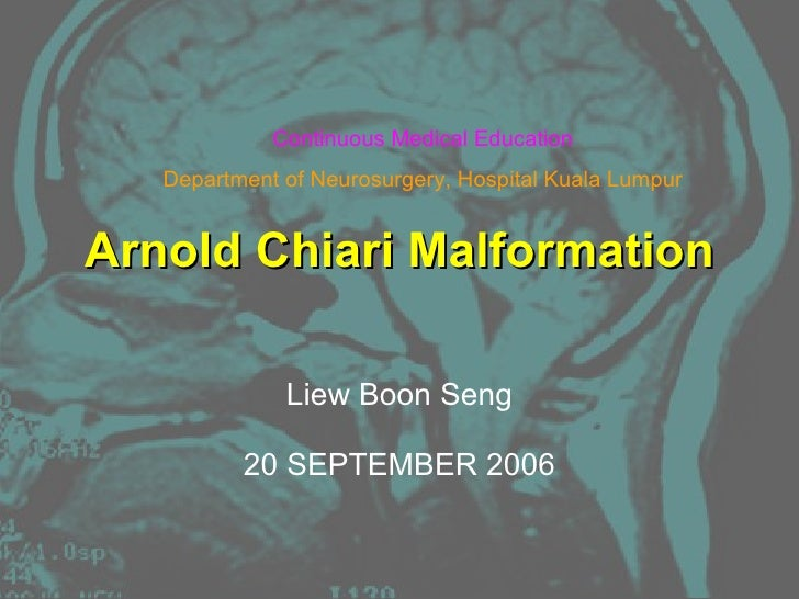 Arnold Chiari Malformation Liew Boon Seng 20 SEPTEMBER 2006 Continuous Medical Education Department of Neurosurgery, Hospi...