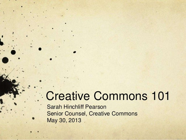 Creative Commons 101 Sarah Hinchliff Pearson Senior Counsel, Creative Commons May 30, 2013