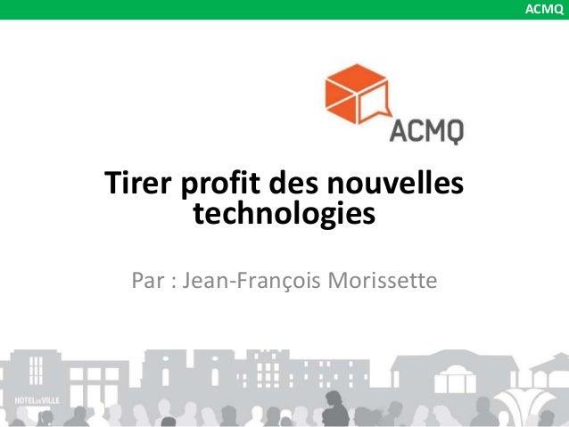 Tirer profit des nouvelles technologies Par : Jean-François Morissette ACMQ