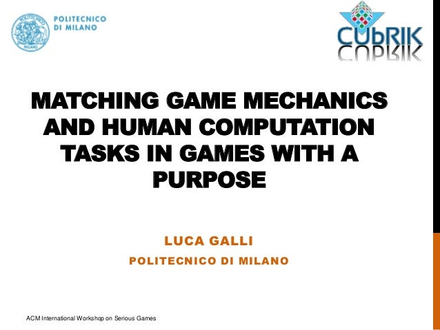 MATCHING GAME MECHANICS  AND HUMAN COMPUTATION  TASKS IN GAMES WITH A  PURPOSE  LUCA GALLI  POLITECNICO DI MILANO  ACM Int...