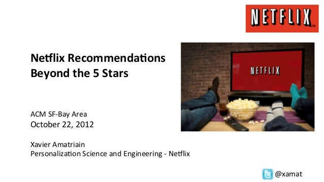 Ne#lix	  Recommenda/ons	  Beyond	  the	  5	  Stars	  	  	  	  ACM	  SF-­‐Bay	  Area	  October	  22,	  2012	  	  Xavier	  A...