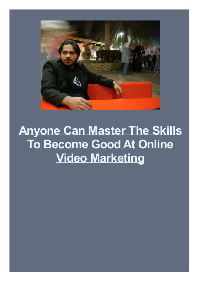 Anyone Can Master The Skills To Become Good At Online Video Marketing
