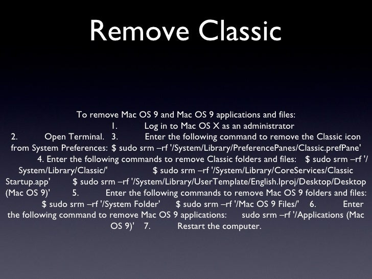Remove Classic To remove Mac OS 9 and Mac OS 9 applications and files: 1. Log in to Mac OS X as an administrator 2. Open T...