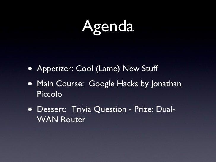 Agenda <ul><li>Appetizer: Cool (Lame) New Stuff </li></ul><ul><li>Main Course:  Google Hacks by Jonathan Piccolo </li></ul...