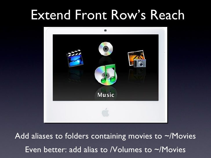 Extend Front Row's Reach Add aliases to folders containing movies to ~/Movies Even better: add alias to /Volumes to ~/Movies