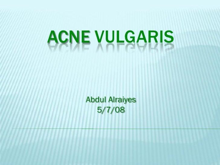 ACNE VULGARIS      Abdul Alraiyes      5/7/08