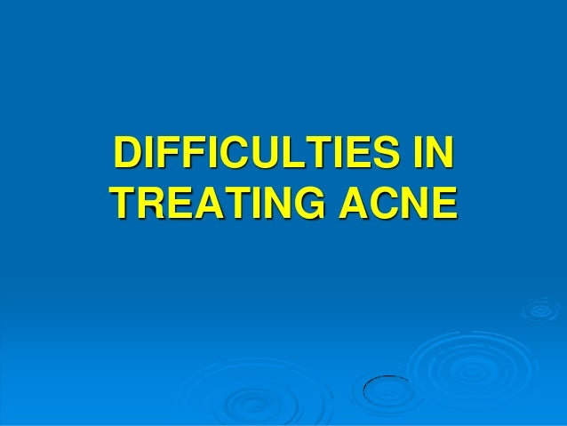 DIFFICULTIES IN TREATING ACNE